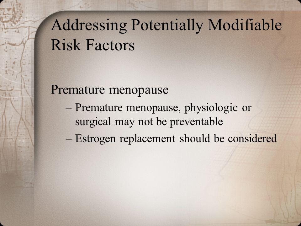 Addressing Potentially Modifiable Risk Factors Premature menopause –Premature menopause, physiologic or surgical may not be preventable –Estrogen repl