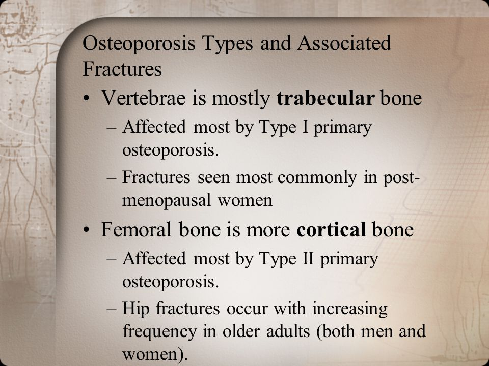 Osteoporosis Types and Associated Fractures Vertebrae is mostly trabecular bone –Affected most by Type I primary osteoporosis. –Fractures seen most co
