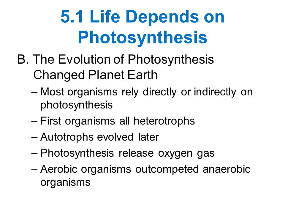 5.1 Life Depends on Photosynthesis B. The Evolution of Photosynthesis Changed Planet Earth –Most organisms rely directly or indirectly on photosynthes