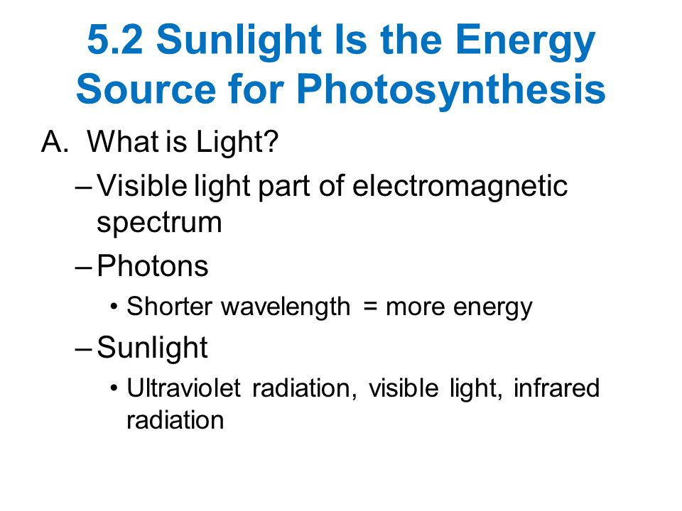 5.2 Sunlight Is the Energy Source for Photosynthesis A. What is Light? –Visible light part of electromagnetic spectrum –Photons Shorter wavelength = m
