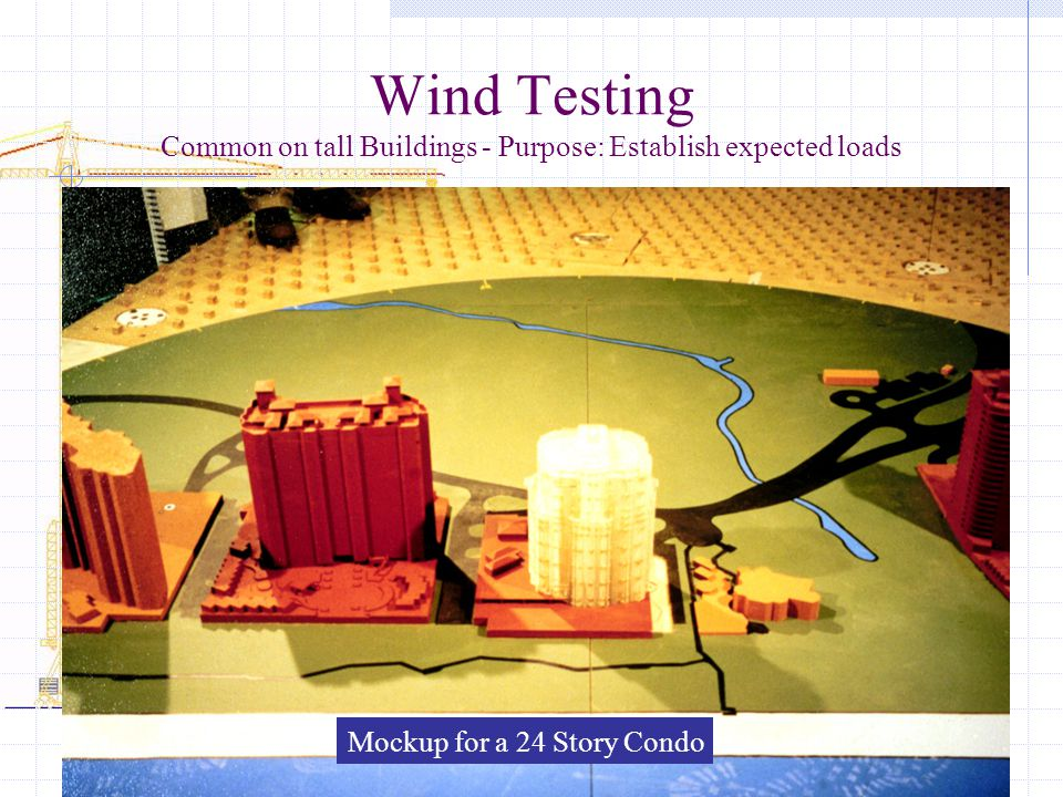 Wind Testing Common on tall Buildings - Purpose: Establish expected loads Mockup for a 24 Story Condo