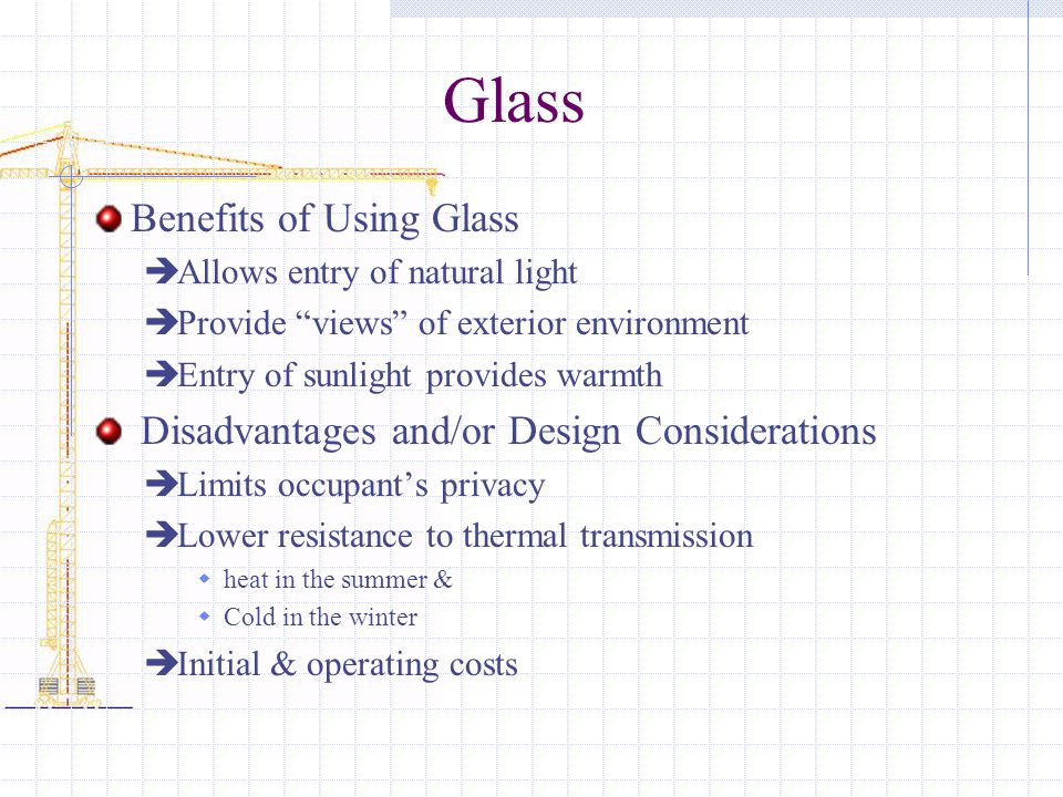 Glass Benefits of Using Glass  Allows entry of natural light  Provide views of exterior environment  Entry of sunlight provides warmth Disadvantages and/or Design Considerations  Limits occupant's privacy  Lower resistance to thermal transmission  heat in the summer &  Cold in the winter  Initial & operating costs