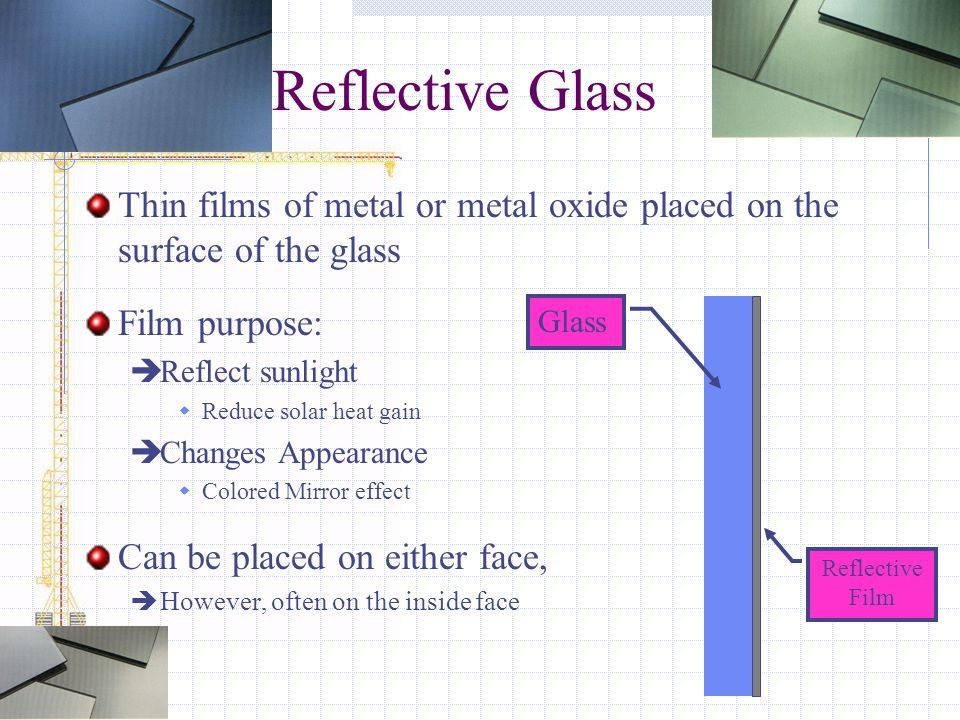 Reflective Glass Thin films of metal or metal oxide placed on the surface of the glass Film purpose:  Reflect sunlight  Reduce solar heat gain  Cha