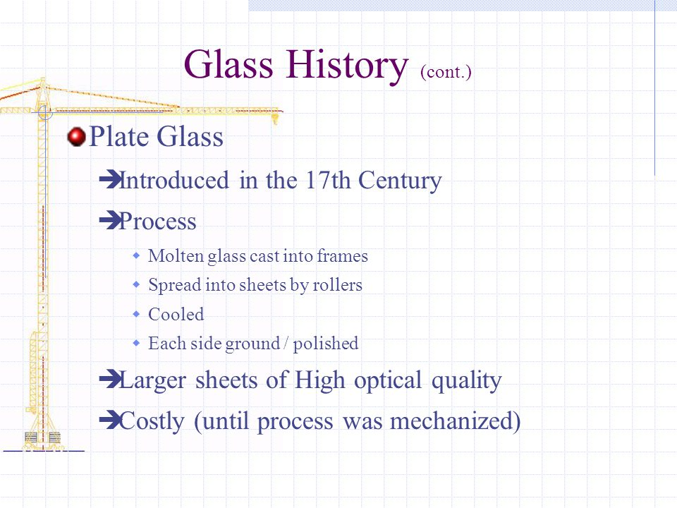 Glass History (cont.) Plate Glass  Introduced in the 17th Century  Process  Molten glass cast into frames  Spread into sheets by rollers  Cooled