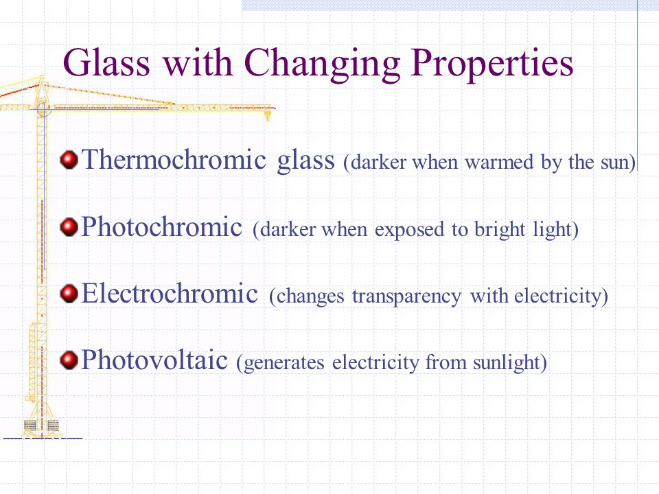 Glass with Changing Properties Thermochromic glass (darker when warmed by the sun) Photochromic (darker when exposed to bright light) Electrochromic (