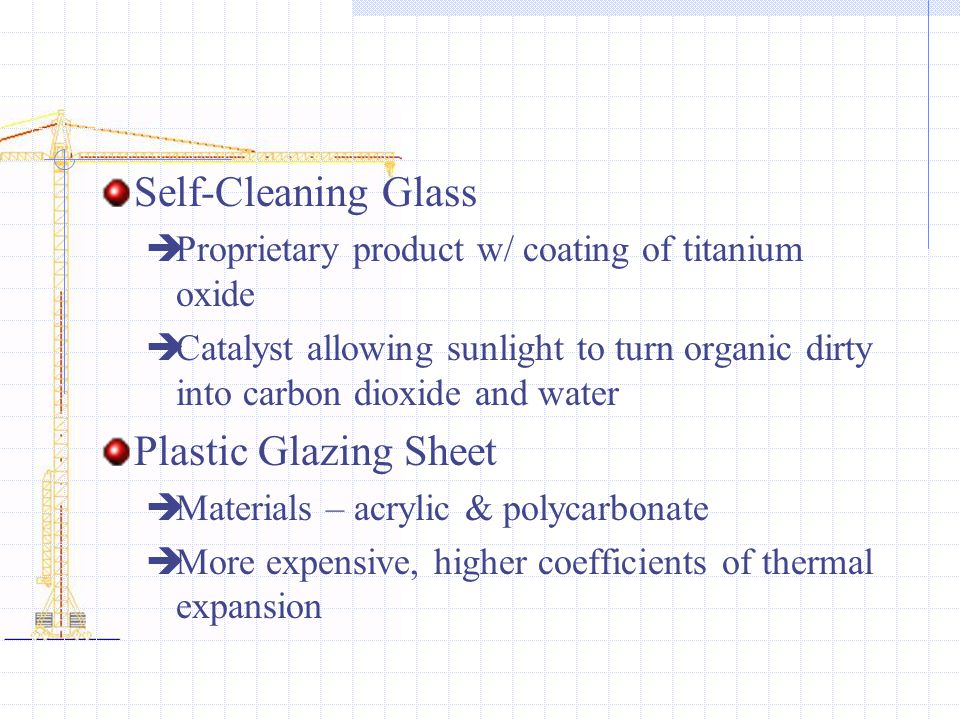 Self-Cleaning Glass  Proprietary product w/ coating of titanium oxide  Catalyst allowing sunlight to turn organic dirty into carbon dioxide and water Plastic Glazing Sheet  Materials – acrylic & polycarbonate  More expensive, higher coefficients of thermal expansion