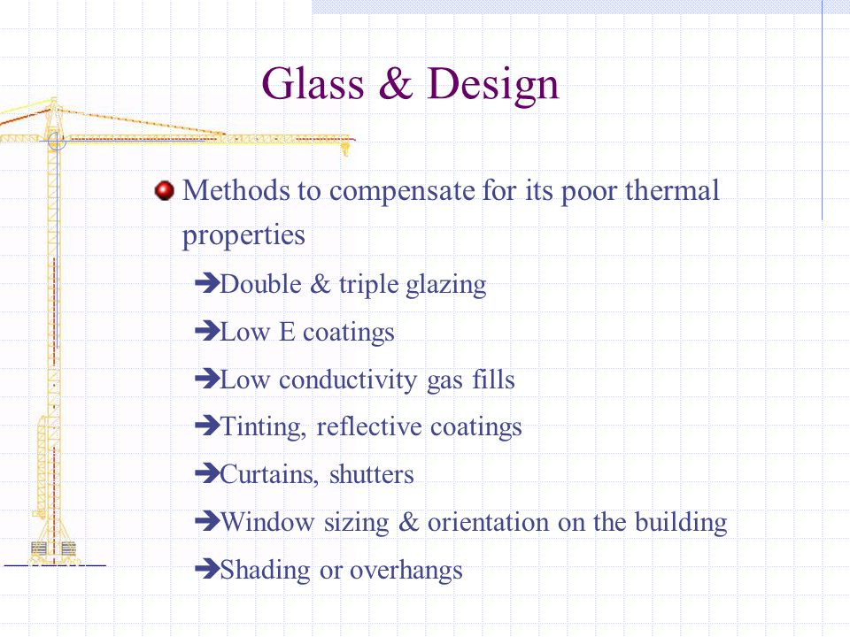 Glass & Design Methods to compensate for its poor thermal properties  Double & triple glazing  Low E coatings  Low conductivity gas fills  Tinting, reflective coatings  Curtains, shutters  Window sizing & orientation on the building  Shading or overhangs