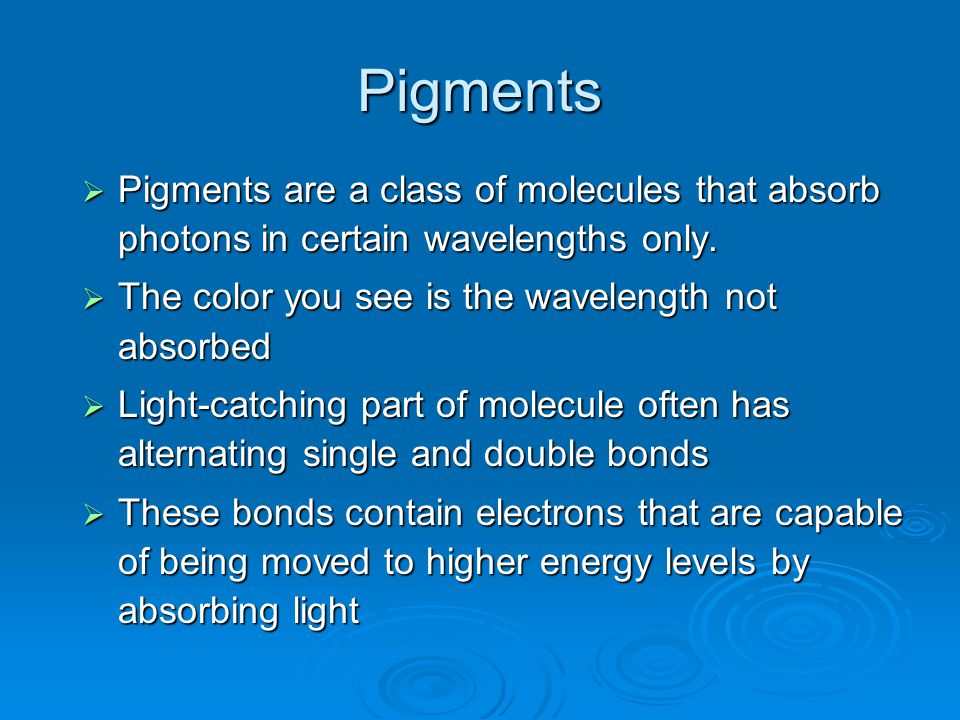Pigments  Pigments are a class of molecules that absorb photons in certain wavelengths only.  The color you see is the wavelength not absorbed  Lig