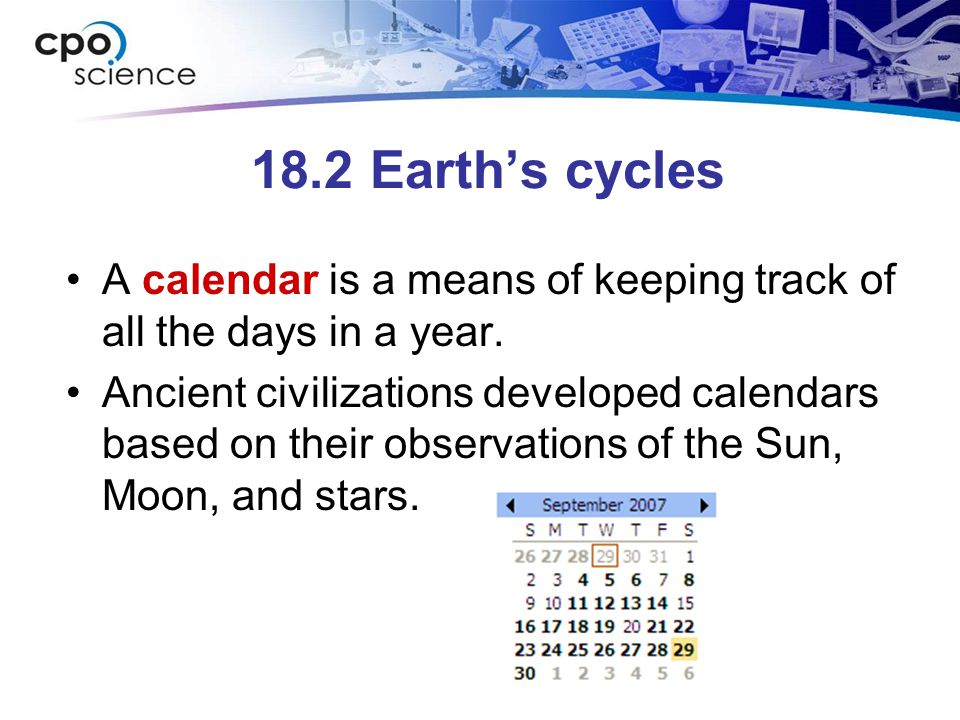 18.2 Earth's cycles A calendar is a means of keeping track of all the days in a year. Ancient civilizations developed calendars based on their observa