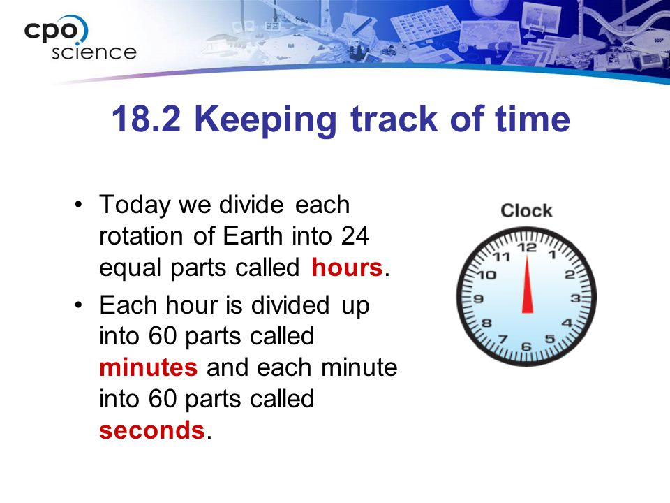 18.2 Keeping track of time Today we divide each rotation of Earth into 24 equal parts called hours. Each hour is divided up into 60 parts called minut