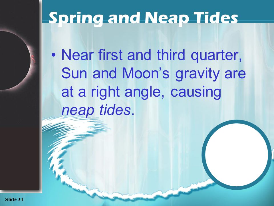 Slide 33 Spring and Neap Tides The Sun is also producing tidal effects. Near Full and New Moon, the Sun's gravity combines with the moon's gravity to