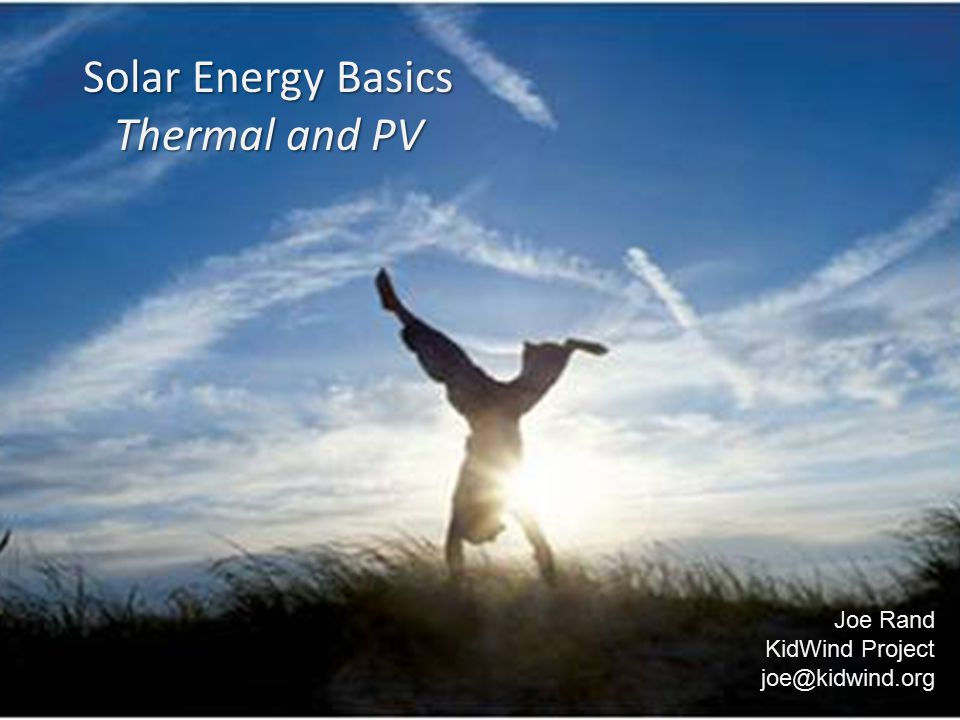 Solar Energy Basics Thermal and PV Joe Rand KidWind Project joe@kidwind.org