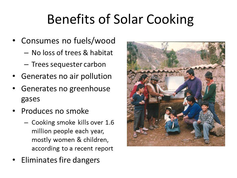 Benefits of Solar Cooking Consumes no fuels/wood – No loss of trees & habitat – Trees sequester carbon Generates no air pollution Generates no greenho