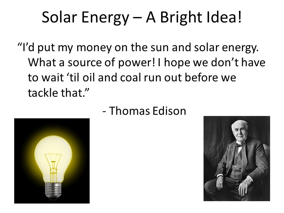 """Solar Energy – A Bright Idea! """"I'd put my money on the sun and solar energy. What a source of power! I hope we don't have to wait 'til oil and coal ru"""