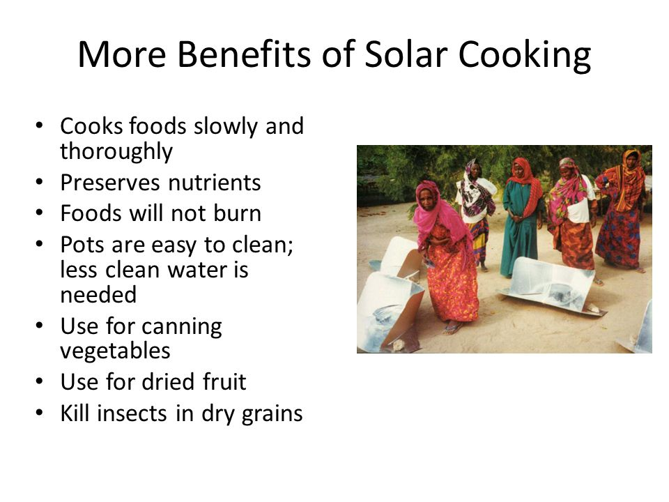 More Benefits of Solar Cooking Cooks foods slowly and thoroughly Preserves nutrients Foods will not burn Pots are easy to clean; less clean water is needed Use for canning vegetables Use for dried fruit Kill insects in dry grains