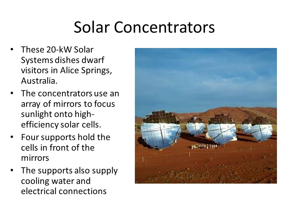 Solar Concentrators These 20-kW Solar Systems dishes dwarf visitors in Alice Springs, Australia. The concentrators use an array of mirrors to focus su