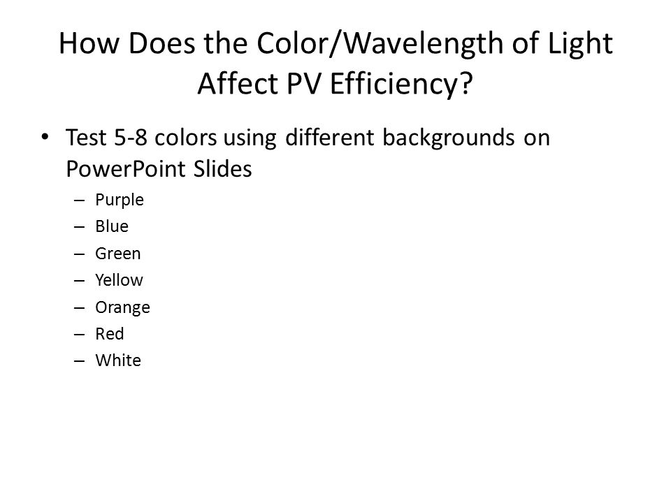 How Does the Color/Wavelength of Light Affect PV Efficiency? Test 5-8 colors using different backgrounds on PowerPoint Slides – Purple – Blue – Green