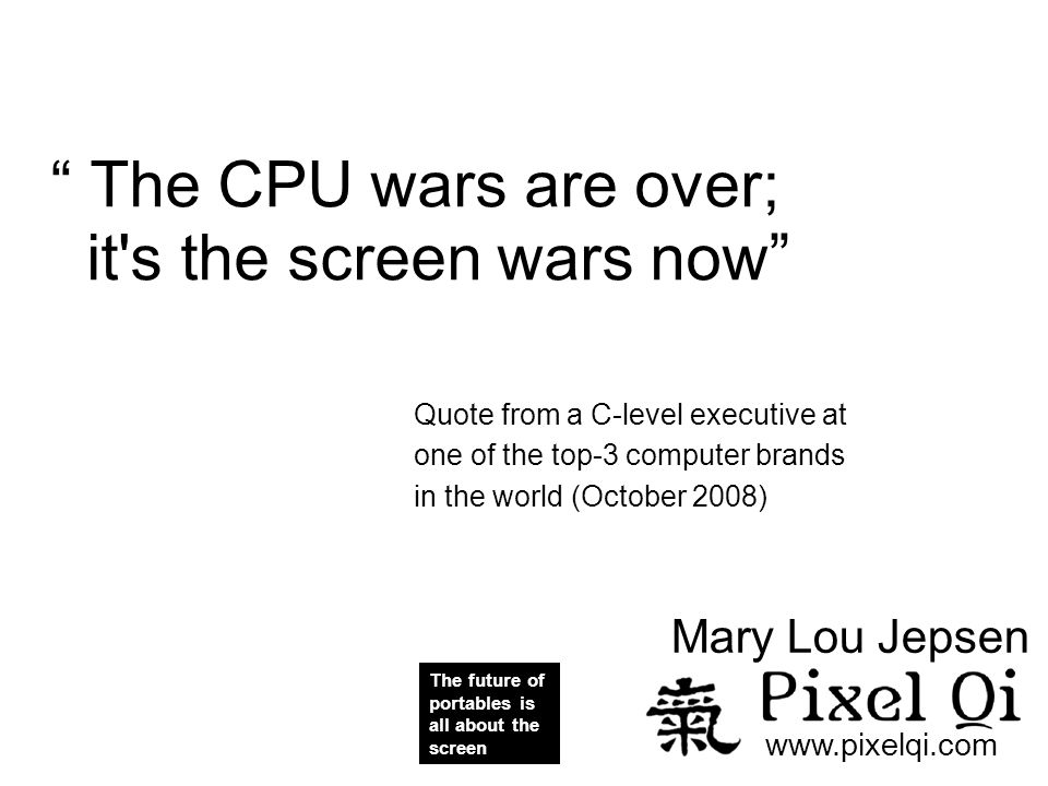The CPU wars are over; it s the screen wars now Quote from a C-level executive at one of the top-3 computer brands in the world (October 2008)‏ The future of portables is all about the screen www.pixelqi.com Mary Lou Jepsen