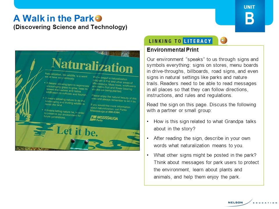 A Walk in the Park (Discovering Science and Technology) UNIT B Environmental Print Our environment speaks to us through signs and symbols everything: signs on stores, menu boards in drive-throughs, billboards, road signs, and even signs in natural settings like parks and nature trails.