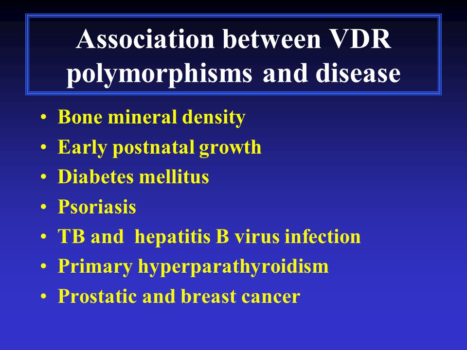 Association between VDR polymorphisms and disease Bone mineral density Early postnatal growth Diabetes mellitus Psoriasis TB and hepatitis B virus infection Primary hyperparathyroidism Prostatic and breast cancer