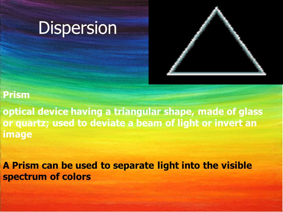 Prism optical device having a triangular shape, made of glass or quartz; used to deviate a beam of light or invert an image A Prism can be used to separate light into the visible spectrum of colors