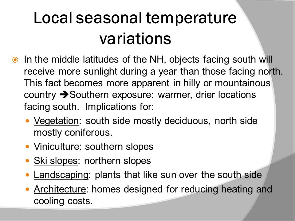 Local seasonal temperature variations  In the middle latitudes of the NH, objects facing south will receive more sunlight during a year than those fa