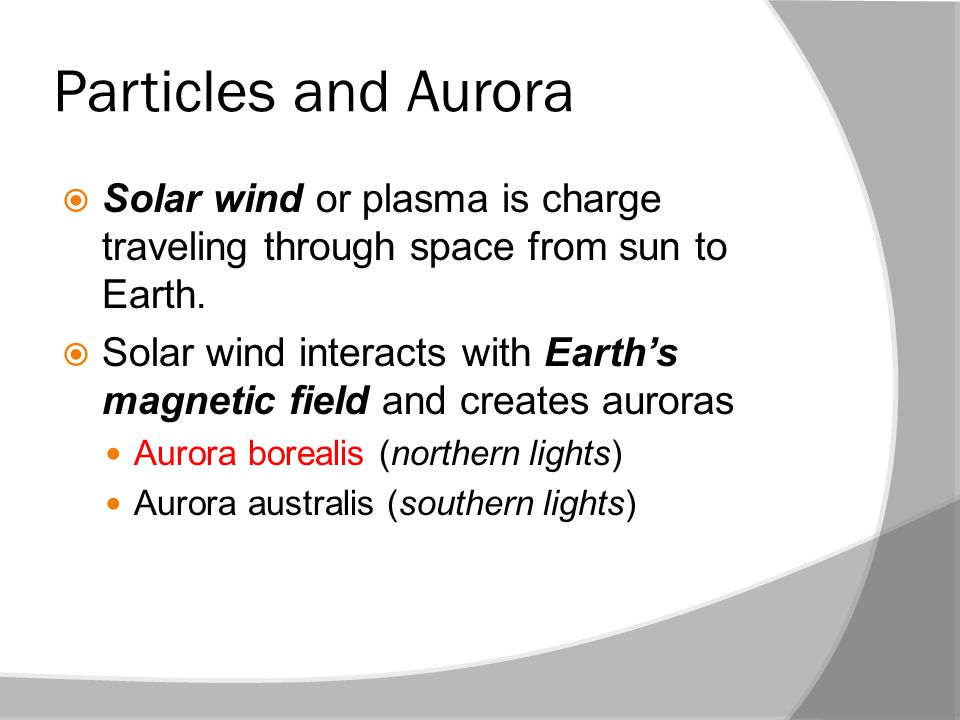 Particles and Aurora  Solar wind or plasma is charge traveling through space from sun to Earth.  Solar wind interacts with Earth's magnetic field an
