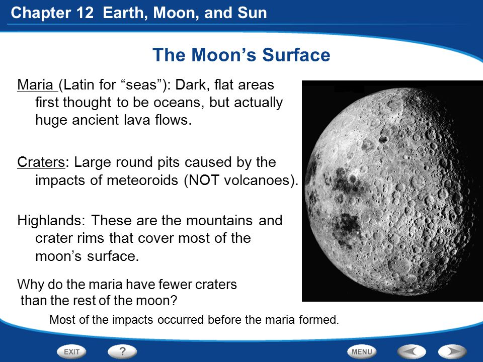 "Chapter 12 Earth, Moon, and Sun The Moon's Surface Maria (Latin for ""seas""): Dark, flat areas first thought to be oceans, but actually huge ancient la"