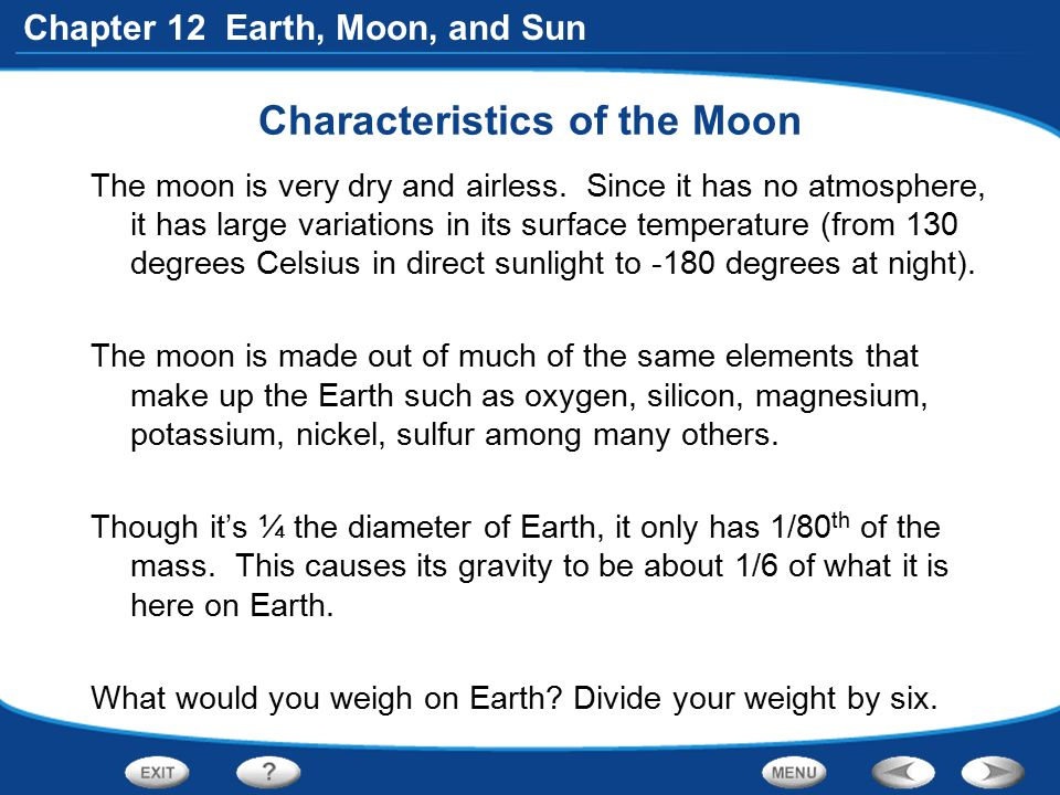 Chapter 12 Earth, Moon, and Sun Characteristics of the Moon The moon is very dry and airless. Since it has no atmosphere, it has large variations in i