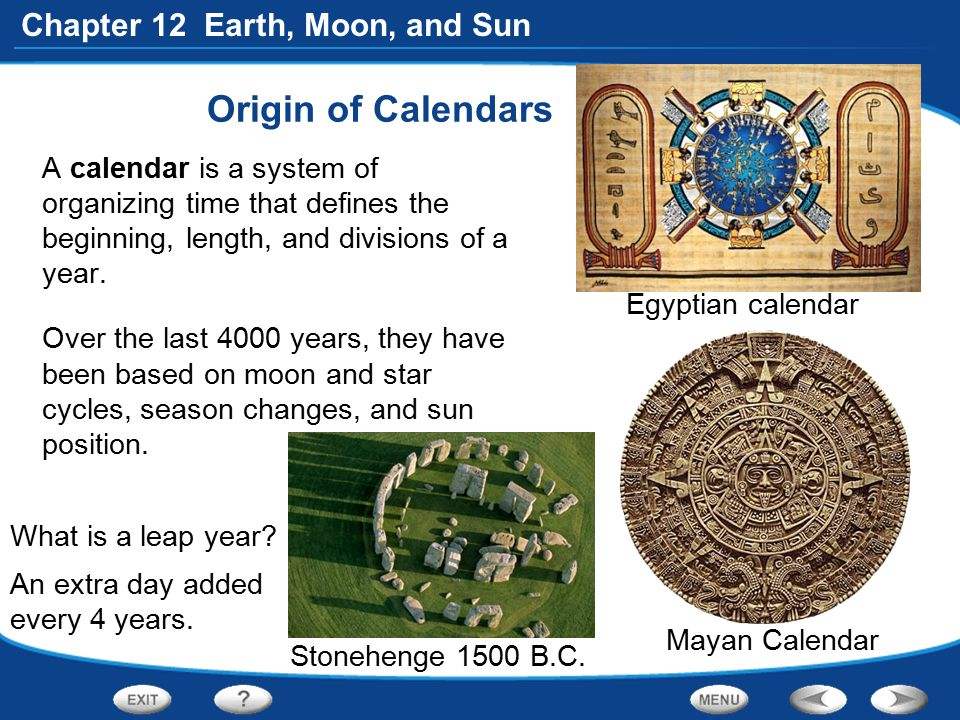 Chapter 12 Earth, Moon, and Sun Origin of Calendars A calendar is a system of organizing time that defines the beginning, length, and divisions of a y