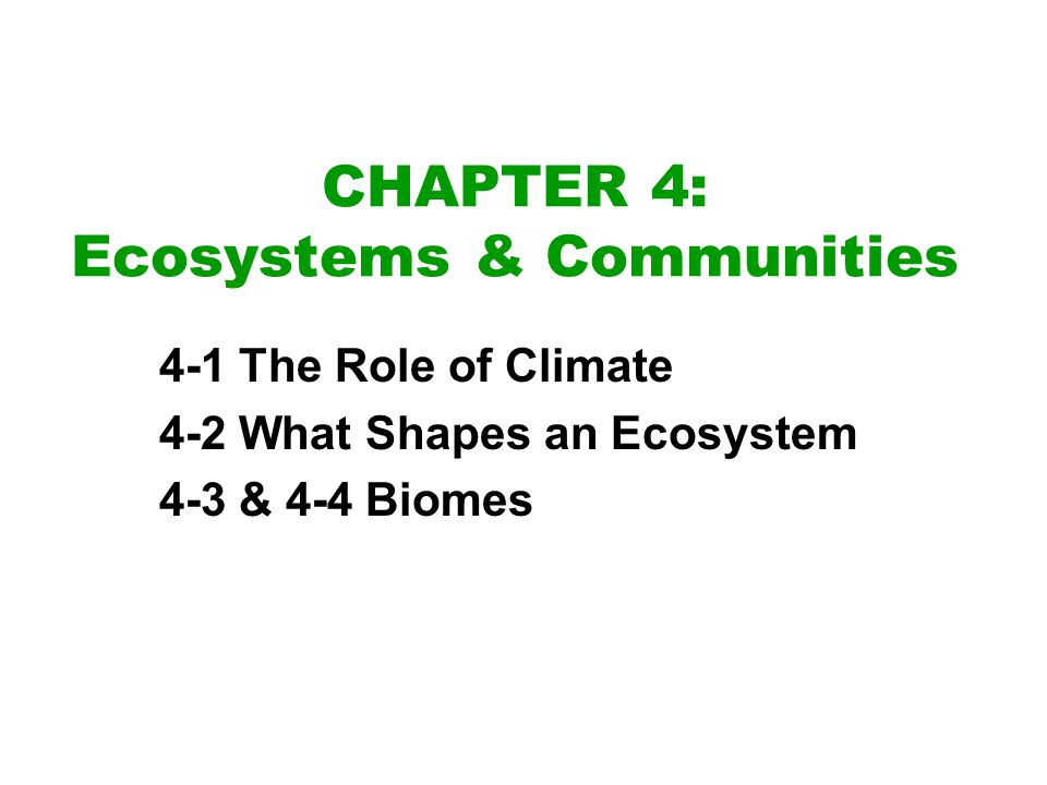CHAPTER 4: Ecosystems & Communities 4-1 The Role of Climate 4-2 What Shapes an Ecosystem 4-3 & 4-4 Biomes