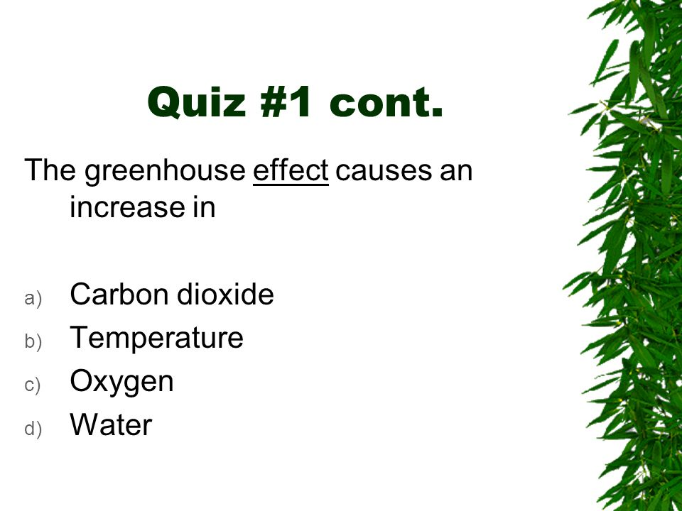 Quiz #1 cont. The greenhouse effect causes an increase in a) Carbon dioxide b) Temperature c) Oxygen d) Water