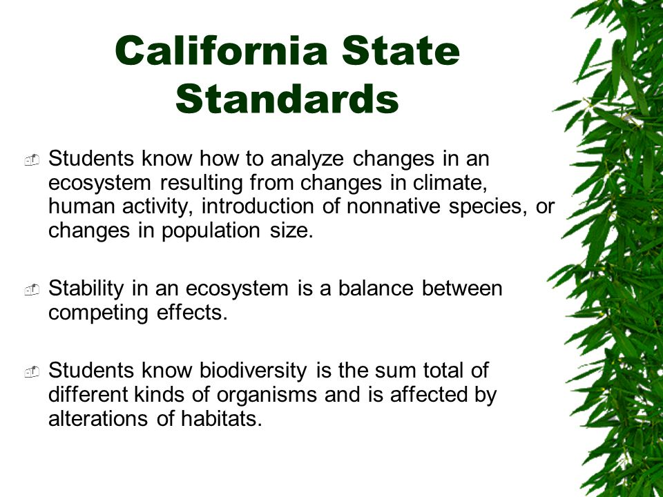 California State Standards  Students know how to analyze changes in an ecosystem resulting from changes in climate, human activity, introduction of n