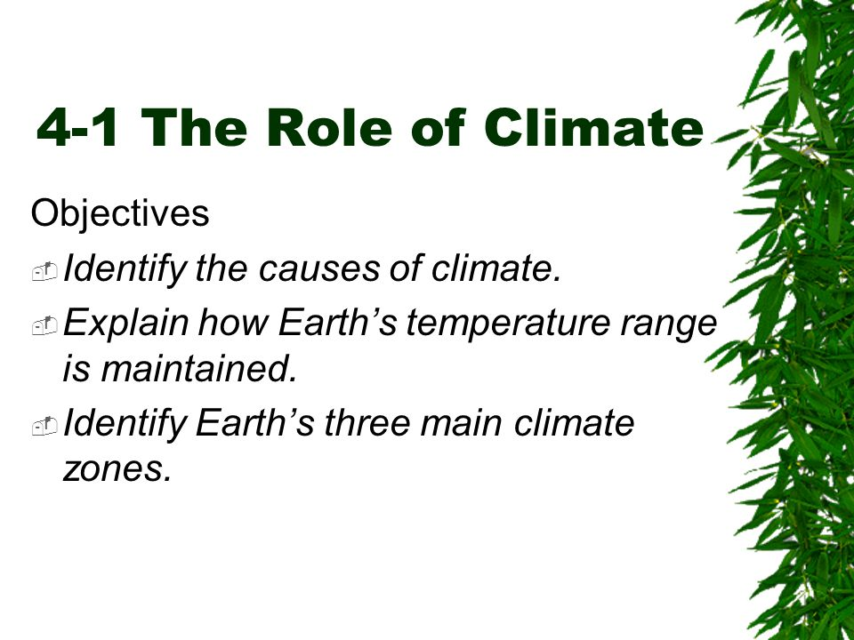 4-1 The Role of Climate Objectives  Identify the causes of climate.  Explain how Earth's temperature range is maintained.  Identify Earth's three m