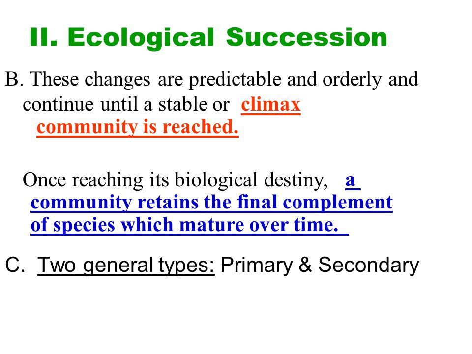 II. Ecological Succession B. These changes are predictable and orderly and continue until a stable or Once reaching its biological destiny, C. Two gen