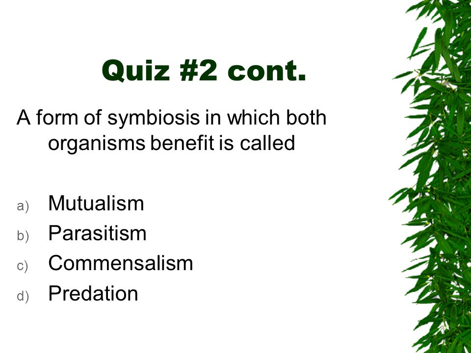 Quiz #2 cont. A form of symbiosis in which both organisms benefit is called a) Mutualism b) Parasitism c) Commensalism d) Predation