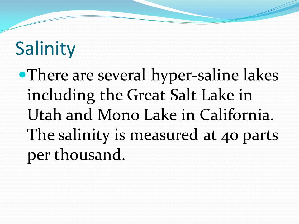 Salinity There are several hyper-saline lakes including the Great Salt Lake in Utah and Mono Lake in California. The salinity is measured at 40 parts