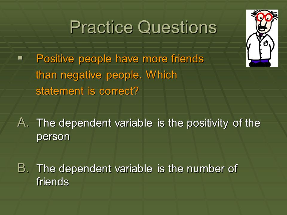 Practice Questions  Positive people have more friends than negative people. Which than negative people. Which statement is correct? statement is corr