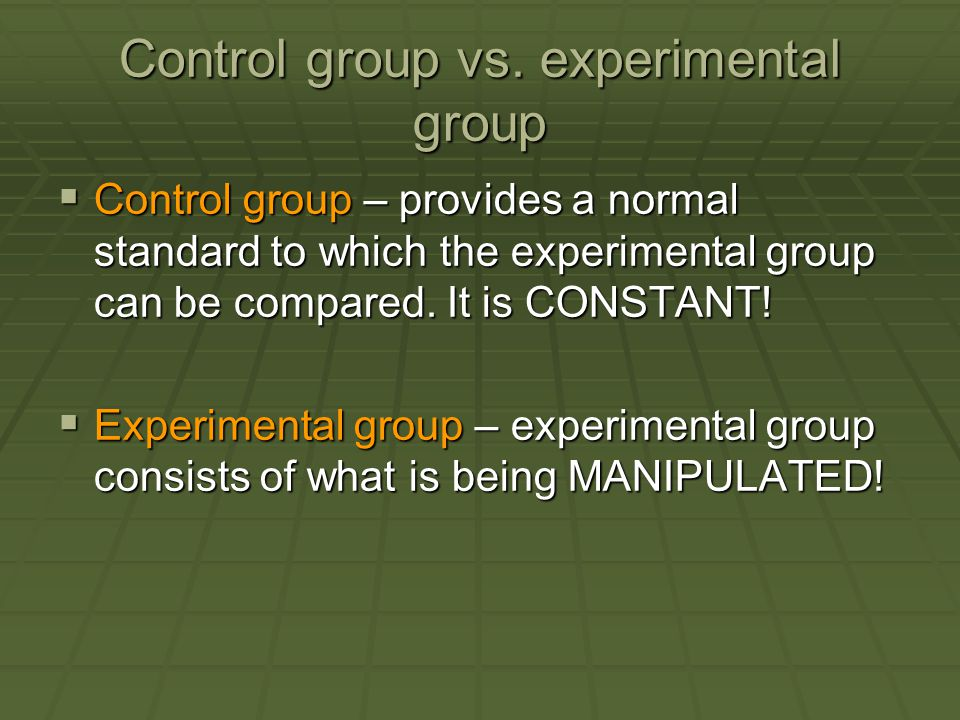 Control group vs. experimental group  Control group – provides a normal standard to which the experimental group can be compared. It is CONSTANT!  E