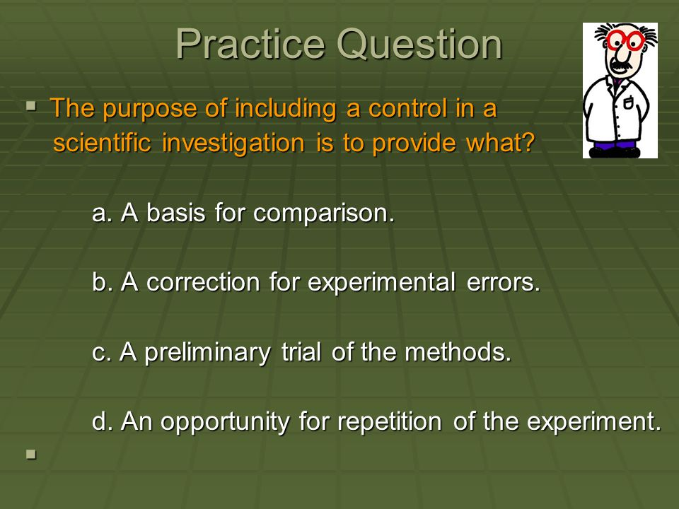 Practice Question  The purpose of including a control in a scientific investigation is to provide what? scientific investigation is to provide what?
