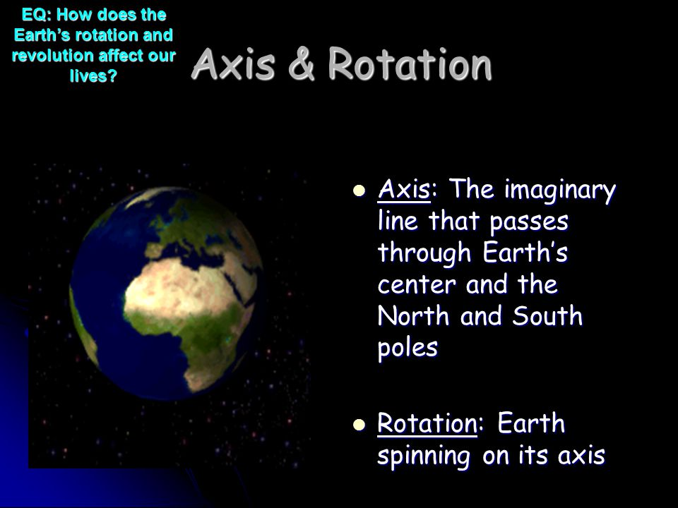 Axis & Rotation Axis: The imaginary line that passes through Earth's center and the North and South poles Axis: The imaginary line that passes through Earth's center and the North and South poles Rotation: Earth spinning on its axis Rotation: Earth spinning on its axis EQ: How does the Earth's rotation and revolution affect our lives?