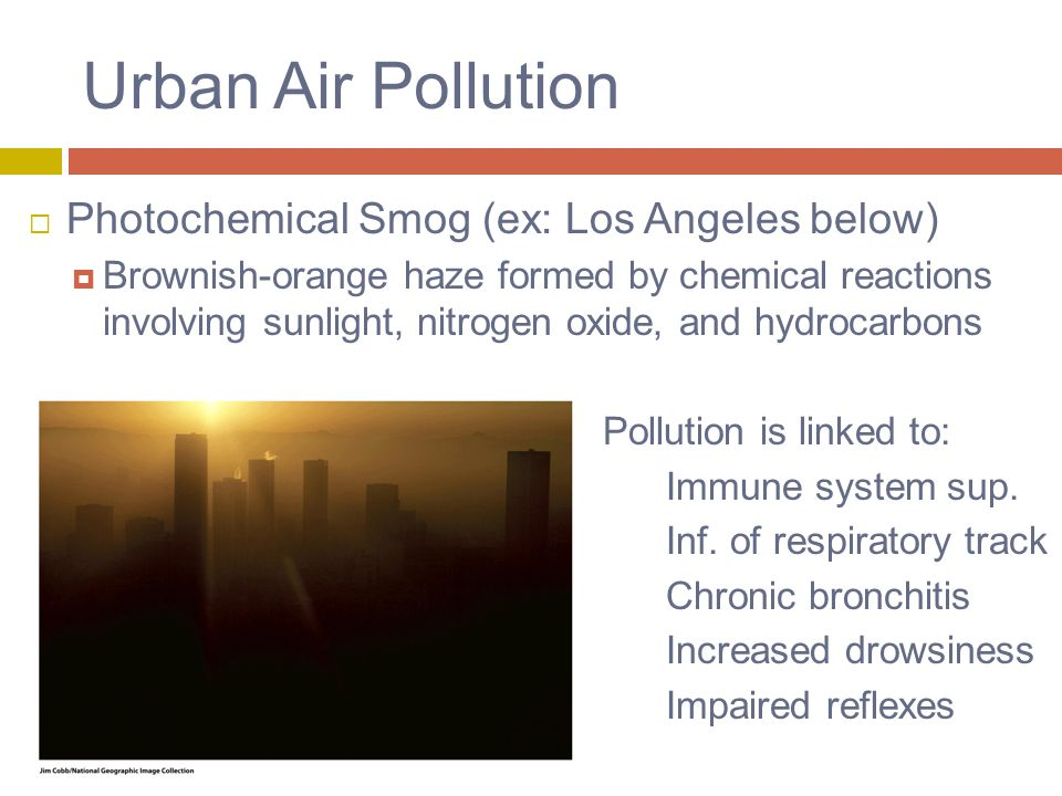 Urban Air Pollution  Photochemical Smog (ex: Los Angeles below)  Brownish-orange haze formed by chemical reactions involving sunlight, nitrogen oxide, and hydrocarbons Pollution is linked to: Immune system sup.