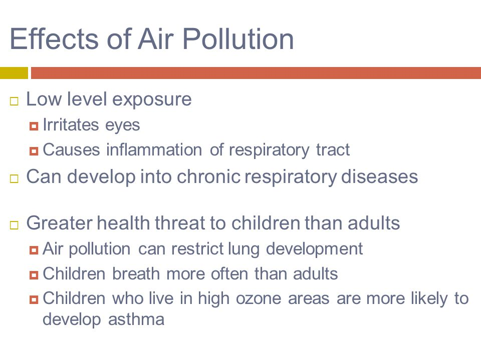 Effects of Air Pollution  Low level exposure  Irritates eyes  Causes inflammation of respiratory tract  Can develop into chronic respiratory diseases  Greater health threat to children than adults  Air pollution can restrict lung development  Children breath more often than adults  Children who live in high ozone areas are more likely to develop asthma