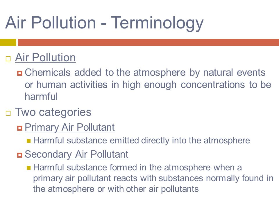 Air Pollution - Terminology  Air Pollution  Chemicals added to the atmosphere by natural events or human activities in high enough concentrations to be harmful  Two categories  Primary Air Pollutant Harmful substance emitted directly into the atmosphere  Secondary Air Pollutant Harmful substance formed in the atmosphere when a primary air pollutant reacts with substances normally found in the atmosphere or with other air pollutants
