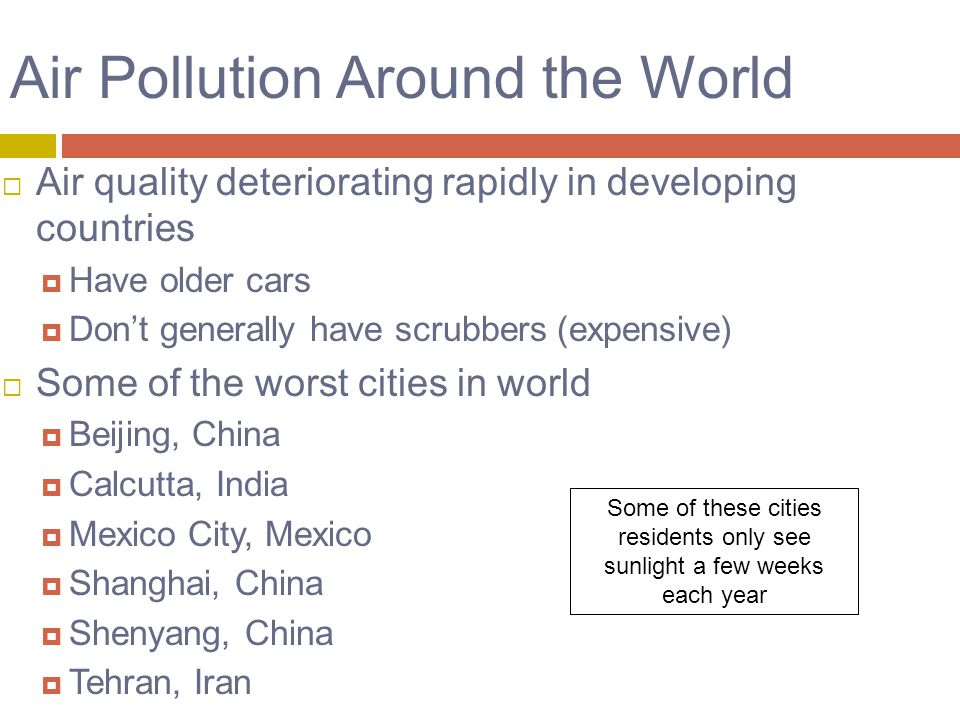 Air Pollution Around the World  Air quality deteriorating rapidly in developing countries  Have older cars  Don't generally have scrubbers (expensive)  Some of the worst cities in world  Beijing, China  Calcutta, India  Mexico City, Mexico  Shanghai, China  Shenyang, China  Tehran, Iran Some of these cities residents only see sunlight a few weeks each year