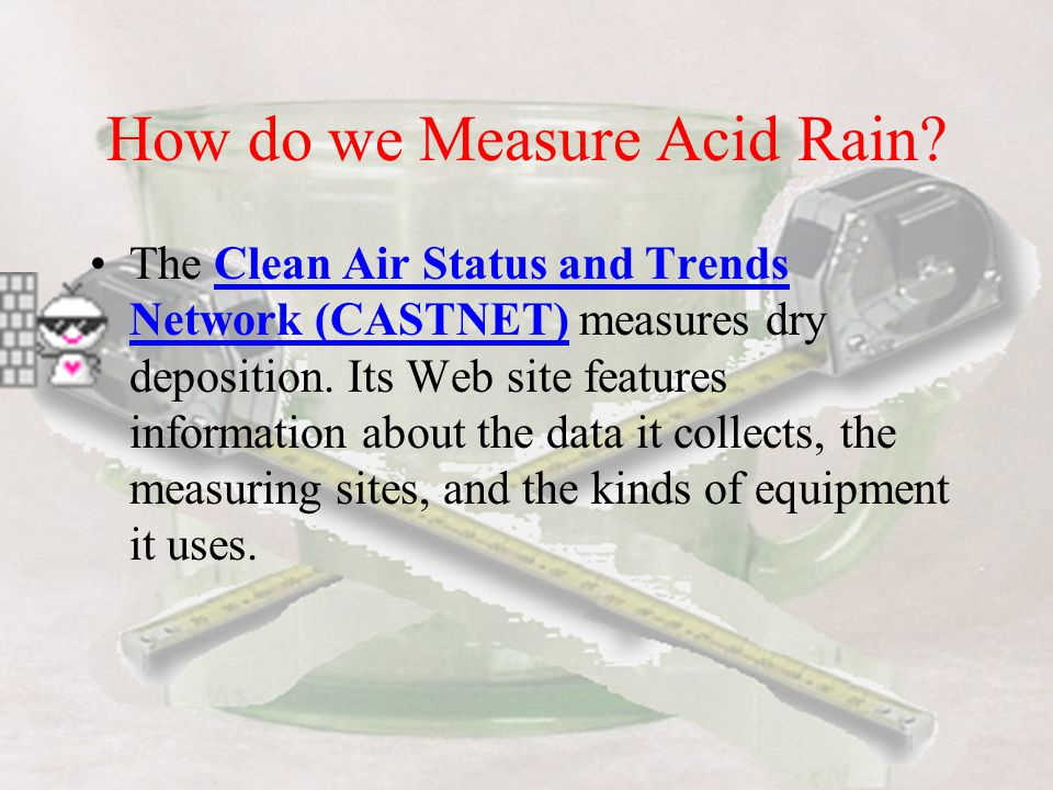 How do we Measure Acid Rain? Acid rain's pH (and the chemicals that cause acid rain) is monitored by two networks, both supported by EPA. The National