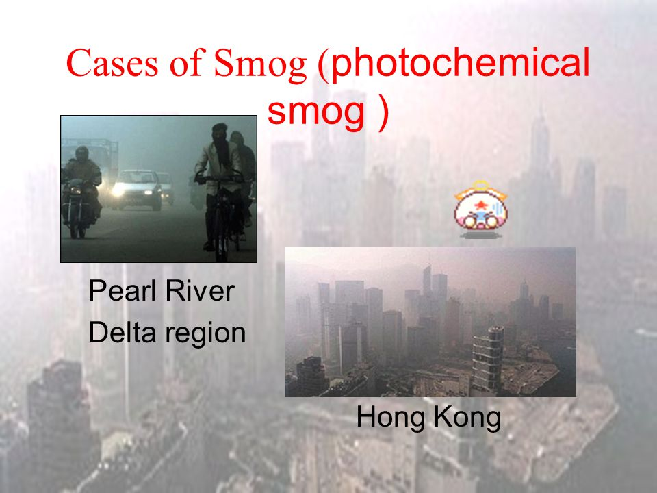 Cases of Smog ( photochemical smog ) China's Pearl River Delta region is starting to suffer photochemical smog due to heavy air pollution in the citie