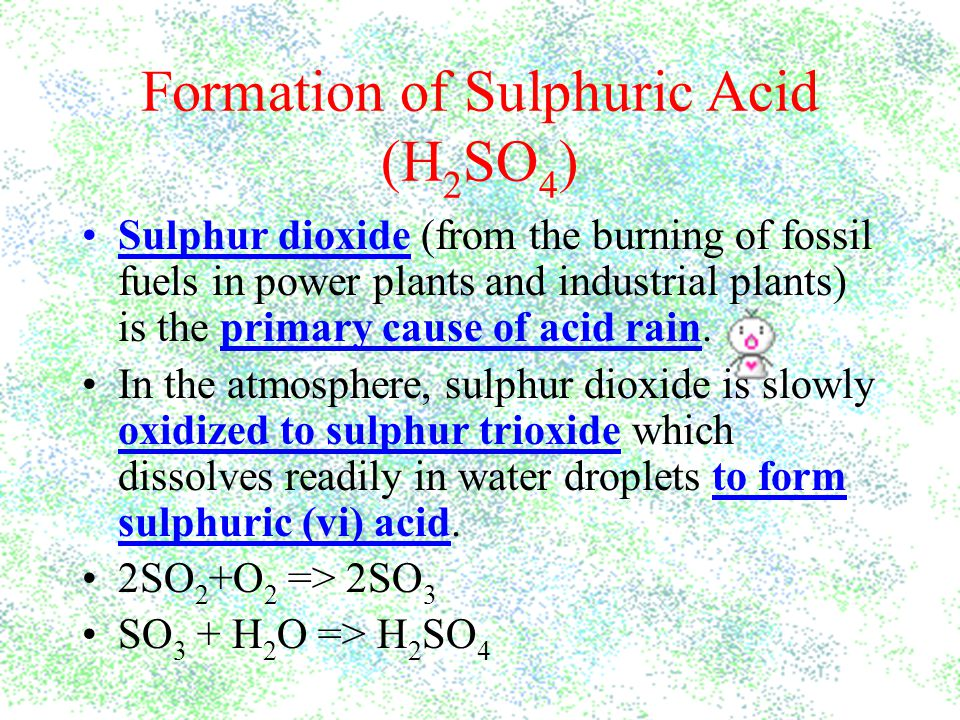 Formation of Sulphuric Acid (H 2 SO 4 ) Sulphur dioxide (from the burning of fossil fuels in power plants and industrial plants) is the primary cause of acid rain.