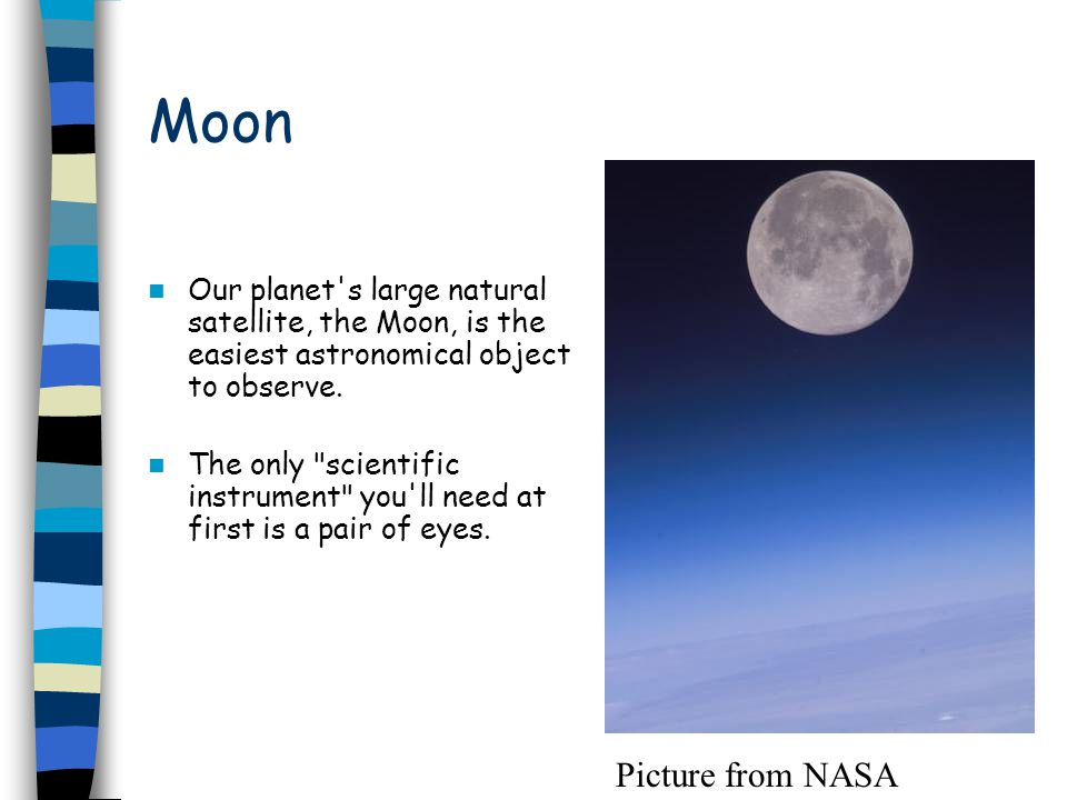 Moon Our planet's large natural satellite, the Moon, is the easiest astronomical object to observe. The only