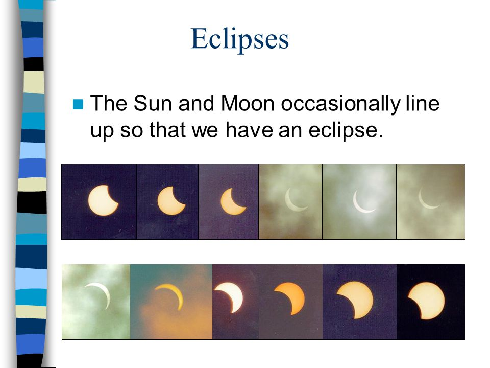 The Sun and Moon occasionally line up so that we have an eclipse. Eclipses